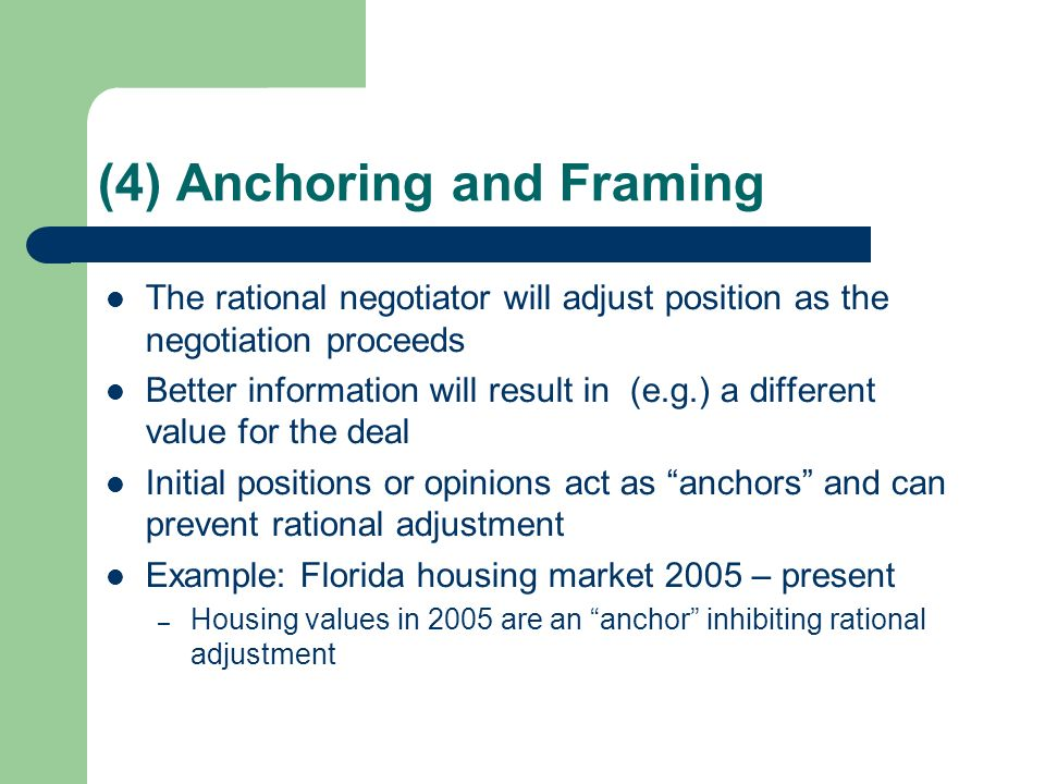 (4) Anchoring and Framing The rational negotiator will adjust position as the negotiation proceeds Better information will result in (e.g.) a different value for the deal Initial positions or opinions act as anchors and can prevent rational adjustment Example: Florida housing market 2005 – present – Housing values in 2005 are an anchor inhibiting rational adjustment