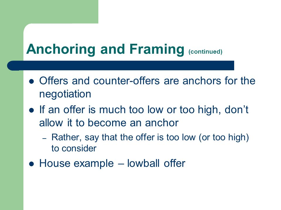 Anchoring and Framing (continued) Offers and counter-offers are anchors for the negotiation If an offer is much too low or too high, dont allow it to become an anchor – Rather, say that the offer is too low (or too high) to consider House example – lowball offer