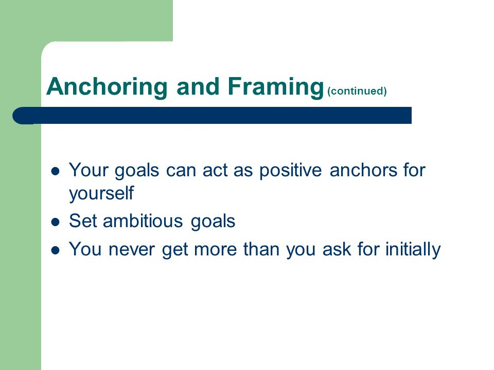 Anchoring and Framing (continued) Your goals can act as positive anchors for yourself Set ambitious goals You never get more than you ask for initially