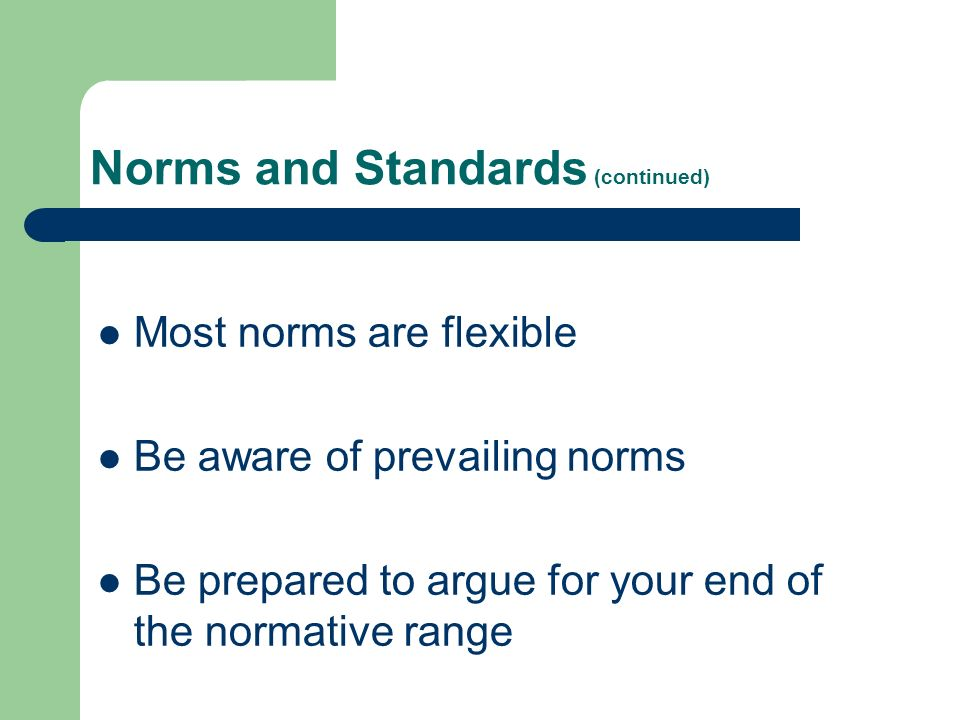 Norms and Standards (continued) Most norms are flexible Be aware of prevailing norms Be prepared to argue for your end of the normative range