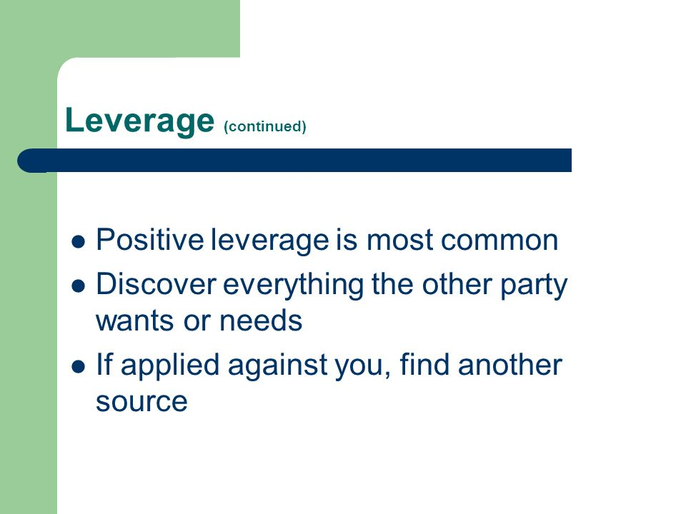 Leverage (continued) Positive leverage is most common Discover everything the other party wants or needs If applied against you, find another source