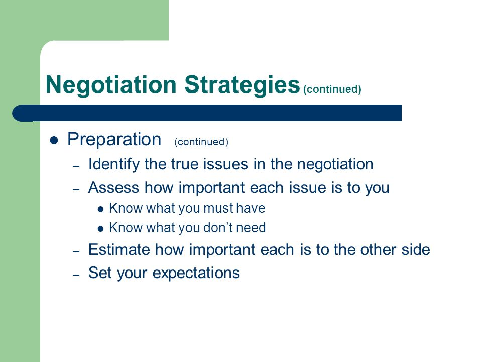 Negotiation Strategies (continued) Preparation (continued) – Identify the true issues in the negotiation – Assess how important each issue is to you Know what you must have Know what you dont need – Estimate how important each is to the other side – Set your expectations