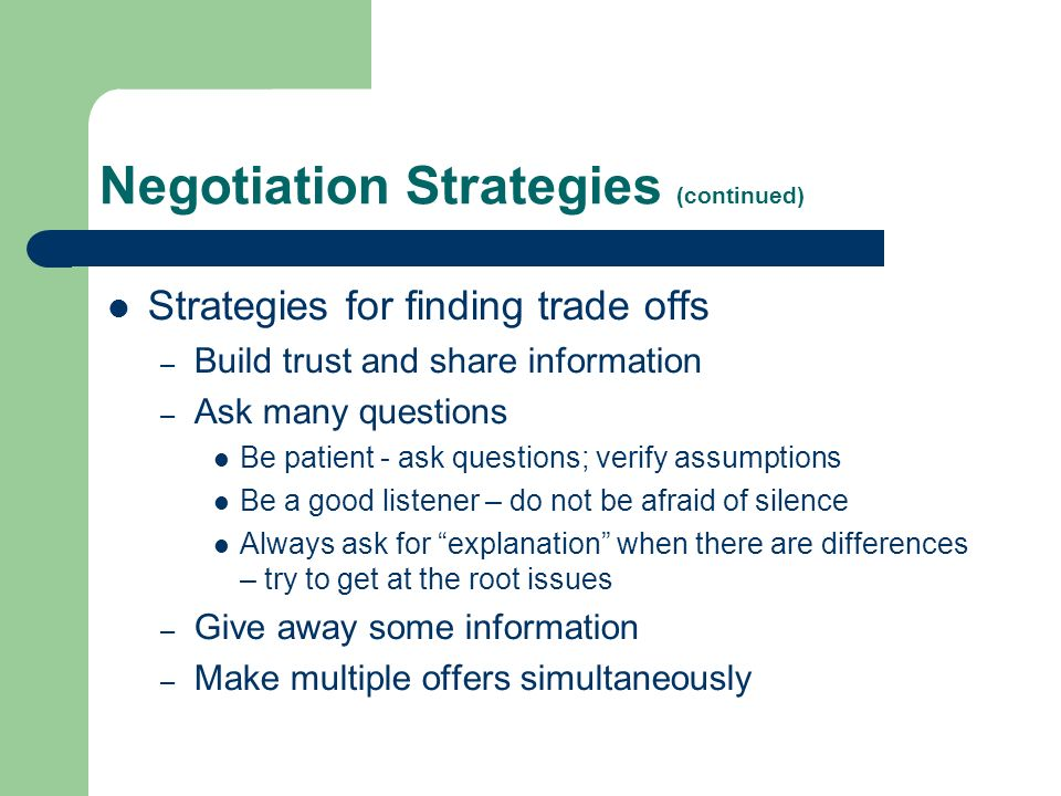 Negotiation Strategies (continued) Strategies for finding trade offs – Build trust and share information – Ask many questions Be patient - ask questions; verify assumptions Be a good listener – do not be afraid of silence Always ask for explanation when there are differences – try to get at the root issues – Give away some information – Make multiple offers simultaneously