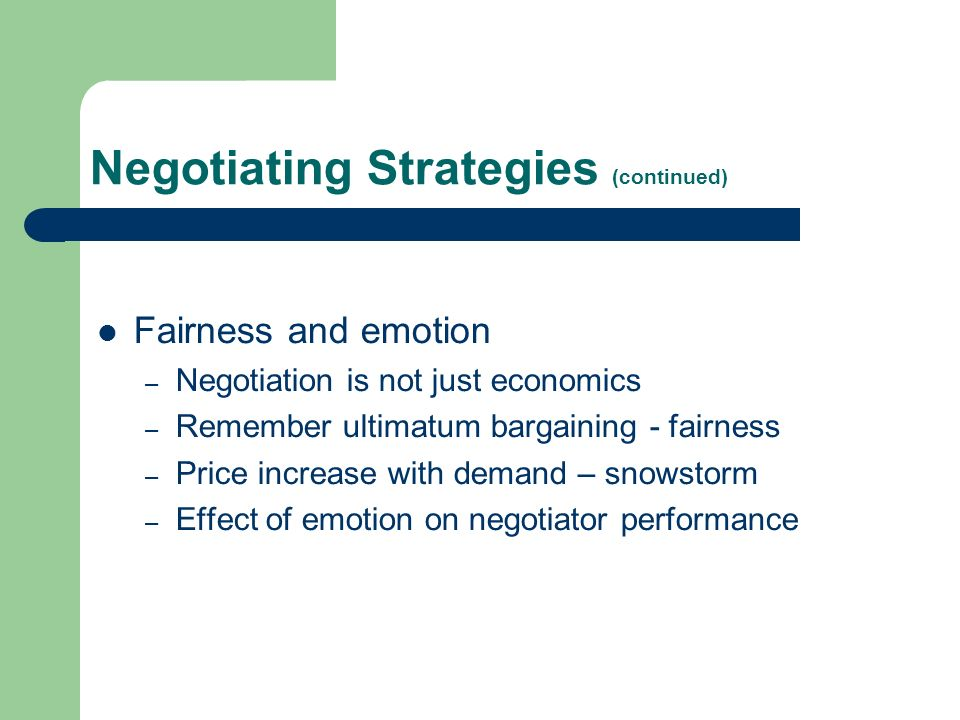 Negotiating Strategies (continued) Fairness and emotion – Negotiation is not just economics – Remember ultimatum bargaining - fairness – Price increase with demand – snowstorm – Effect of emotion on negotiator performance