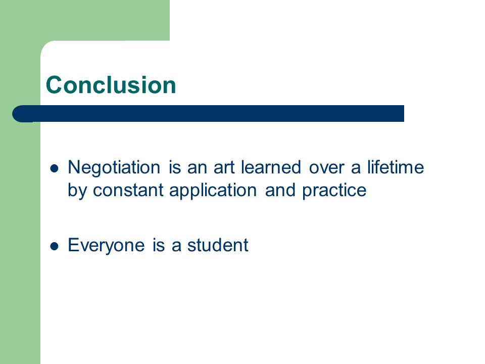 Conclusion Negotiation is an art learned over a lifetime by constant application and practice Everyone is a student