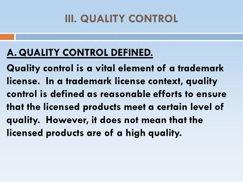 III. QUALITY CONTROL A.QUALITY CONTROL DEFINED. Quality control is a vital element of a trademark license. In a trademark license context, quality con