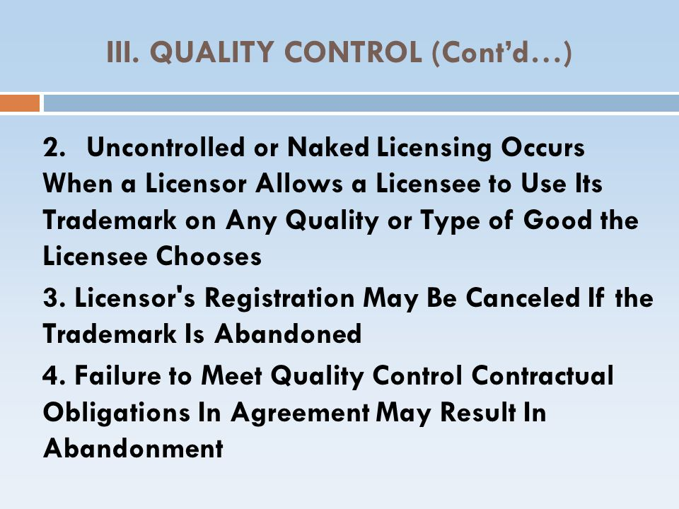 III. QUALITY CONTROL (Contd…) 2.Uncontrolled or Naked Licensing Occurs When a Licensor Allows a Licensee to Use Its Trademark on Any Quality or Type o