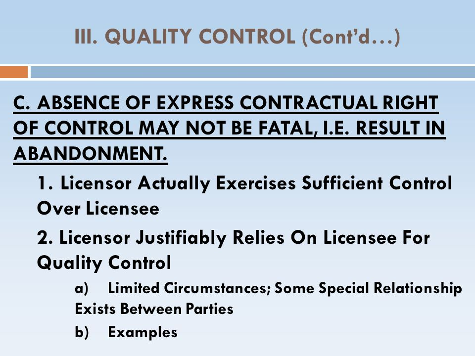 III. QUALITY CONTROL (Contd…) C.ABSENCE OF EXPRESS CONTRACTUAL RIGHT OF CONTROL MAY NOT BE FATAL, I.E. RESULT IN ABANDONMENT. 1.Licensor Actually Exer