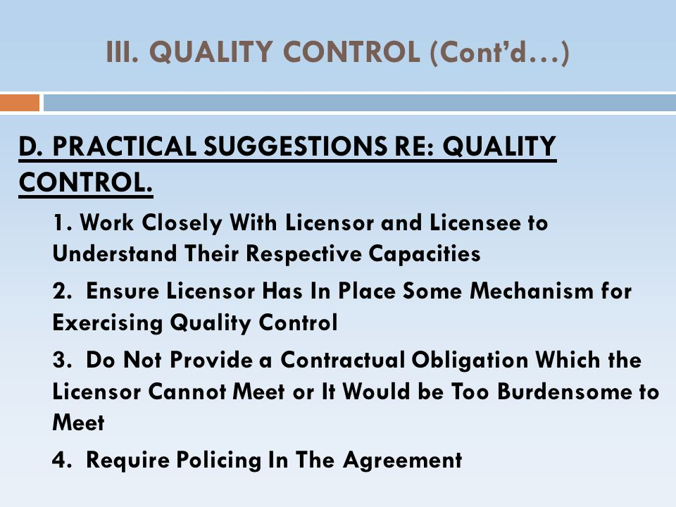 III. QUALITY CONTROL (Contd…) D.PRACTICAL SUGGESTIONS RE: QUALITY CONTROL. 1. Work Closely With Licensor and Licensee to Understand Their Respective C