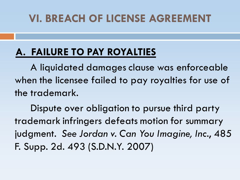 VI. BREACH OF LICENSE AGREEMENT A. FAILURE TO PAY ROYALTIES A liquidated damages clause was enforceable when the licensee failed to pay royalties for