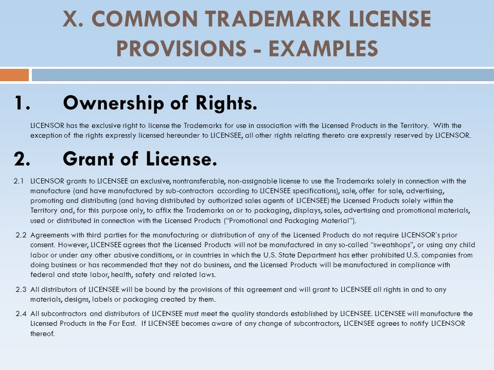 X. COMMON TRADEMARK LICENSE PROVISIONS - EXAMPLES 1.Ownership of Rights. LICENSOR has the exclusive right to license the Trademarks for use in associa