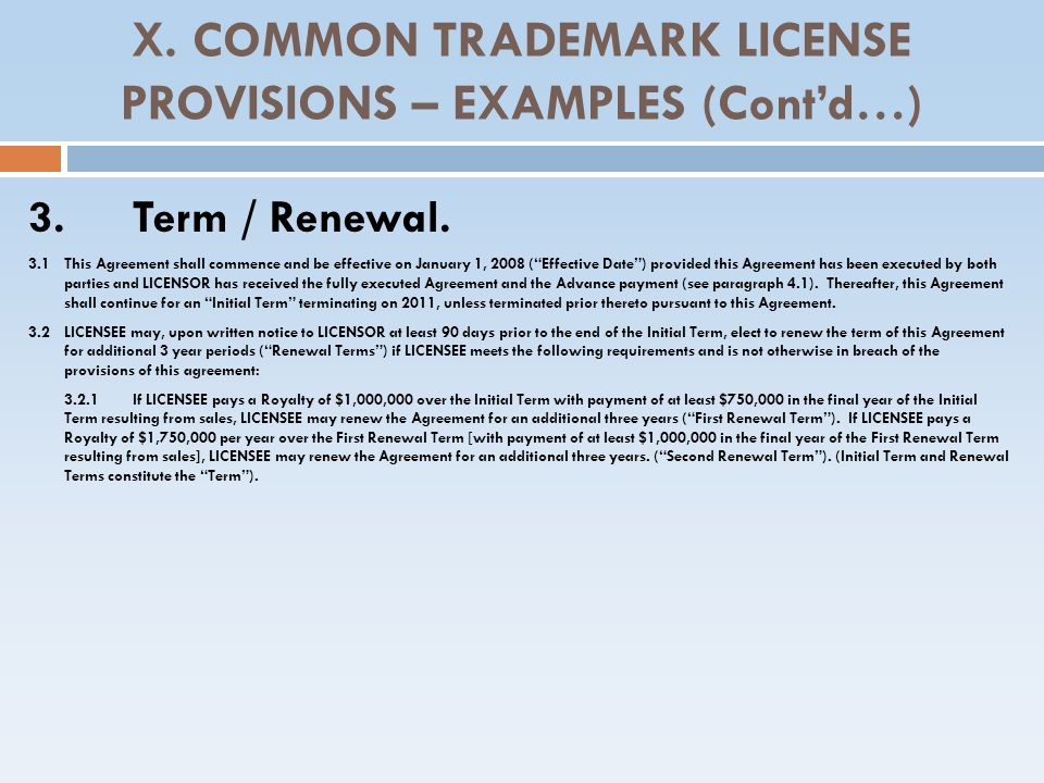 X. COMMON TRADEMARK LICENSE PROVISIONS – EXAMPLES (Contd…) 3.Term / Renewal. 3.1 This Agreement shall commence and be effective on January 1, 2008 (Ef