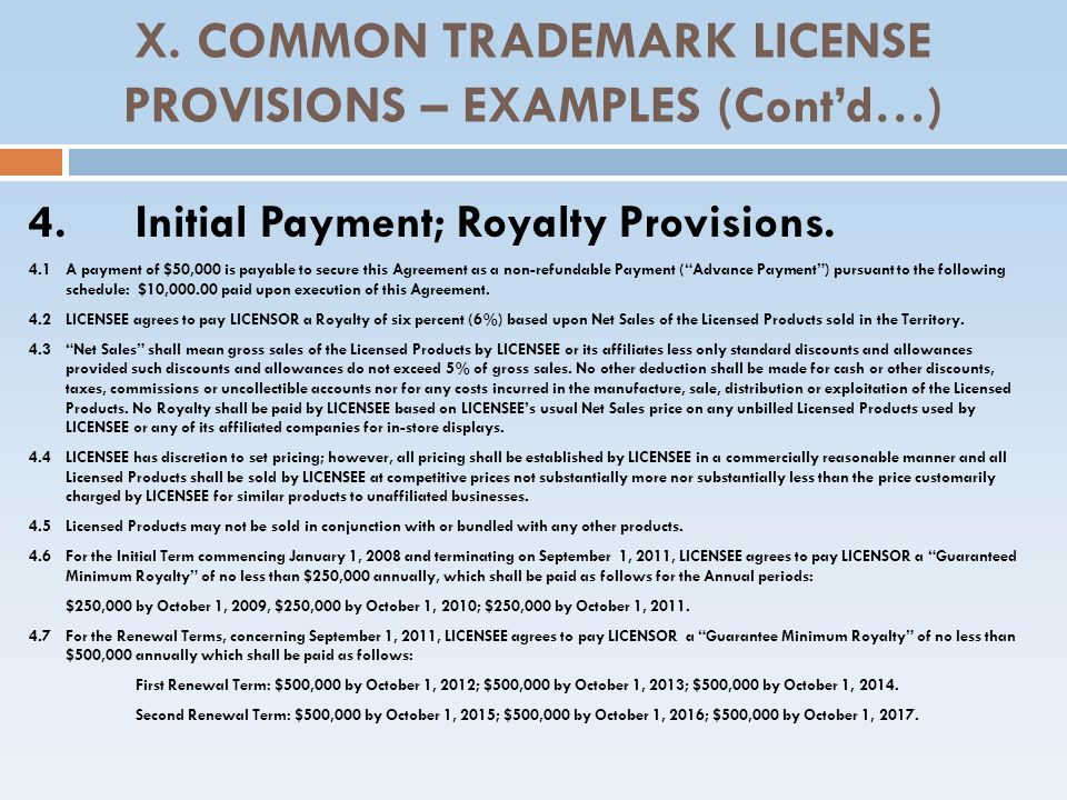 X. COMMON TRADEMARK LICENSE PROVISIONS – EXAMPLES (Contd…) 4.Initial Payment; Royalty Provisions. 4.1 A payment of $50,000 is payable to secure this A