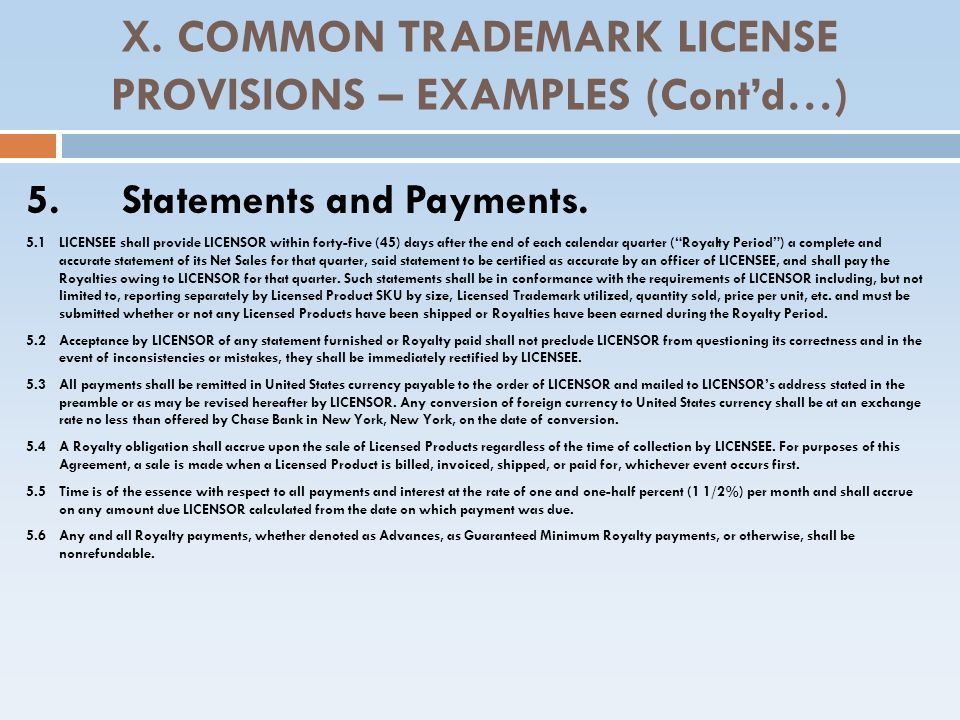 X. COMMON TRADEMARK LICENSE PROVISIONS – EXAMPLES (Contd…) 5.Statements and Payments. 5.1 LICENSEE shall provide LICENSOR within forty-five (45) days