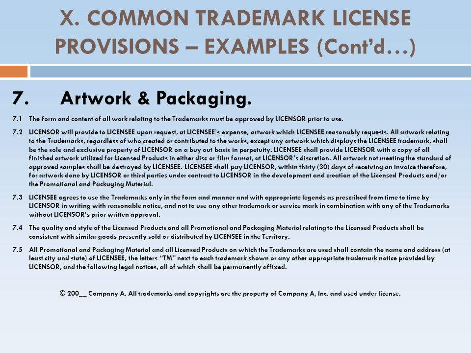 X. COMMON TRADEMARK LICENSE PROVISIONS – EXAMPLES (Contd…) 7.Artwork & Packaging. 7.1 The form and content of all work relating to the Trademarks must