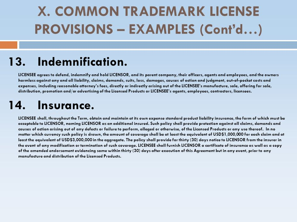 X. COMMON TRADEMARK LICENSE PROVISIONS – EXAMPLES (Contd…) 13. Indemnification. LICENSEE agrees to defend, indemnify and hold LICENSOR, and its parent