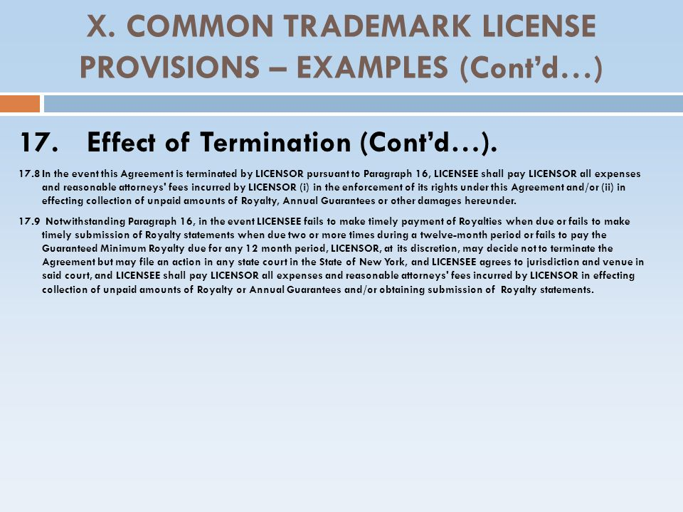 X. COMMON TRADEMARK LICENSE PROVISIONS – EXAMPLES (Contd…) 17. Effect of Termination (Contd…). 17.8In the event this Agreement is terminated by LICENS