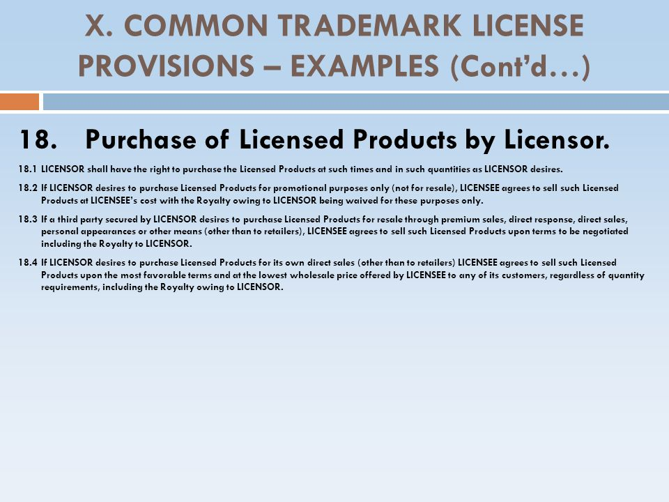 X. COMMON TRADEMARK LICENSE PROVISIONS – EXAMPLES (Contd…) 18. Purchase of Licensed Products by Licensor. 18.1 LICENSOR shall have the right to purcha