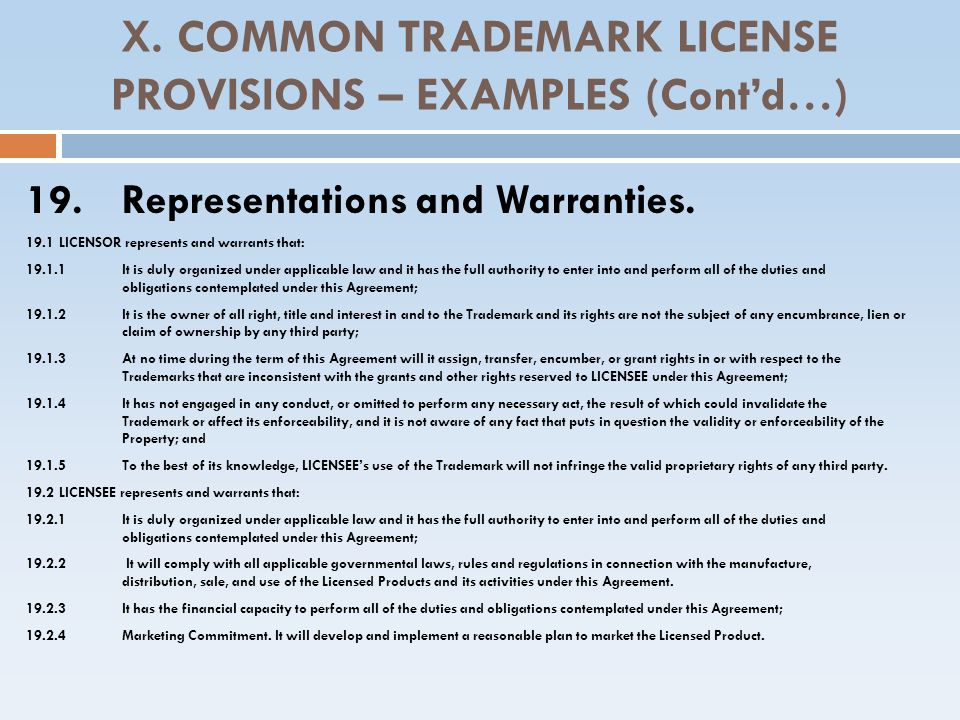 X. COMMON TRADEMARK LICENSE PROVISIONS – EXAMPLES (Contd…) 19. Representations and Warranties. 19.1LICENSOR represents and warrants that: 19.1.1 It is