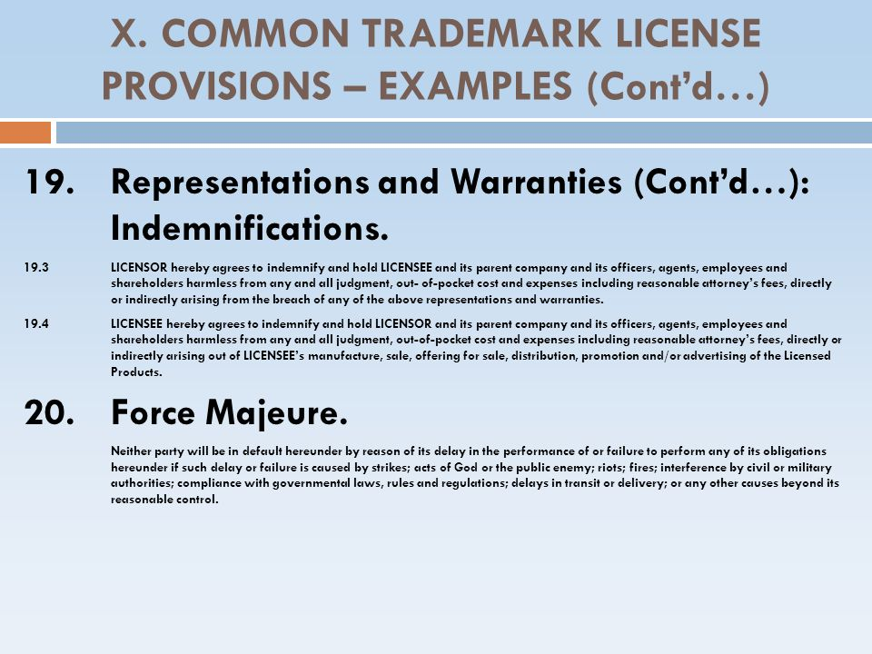 X. COMMON TRADEMARK LICENSE PROVISIONS – EXAMPLES (Contd…) 19. Representations and Warranties (Contd…): Indemnifications. 19.3LICENSOR hereby agrees t