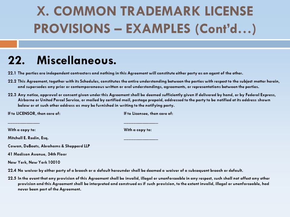 X. COMMON TRADEMARK LICENSE PROVISIONS – EXAMPLES (Contd…) 22. Miscellaneous. 22.1 The parties are independent contractors and nothing in this Agreeme