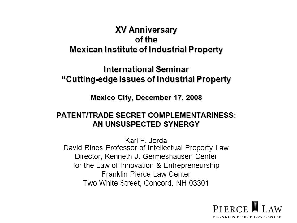 XV Anniversary of the Mexican Institute of Industrial Property International Seminar Cutting-edge Issues of Industrial Property Mexico City, December 17, 2008 PATENT/TRADE SECRET COMPLEMENTARINESS: AN UNSUSPECTED SYNERGY Karl F.