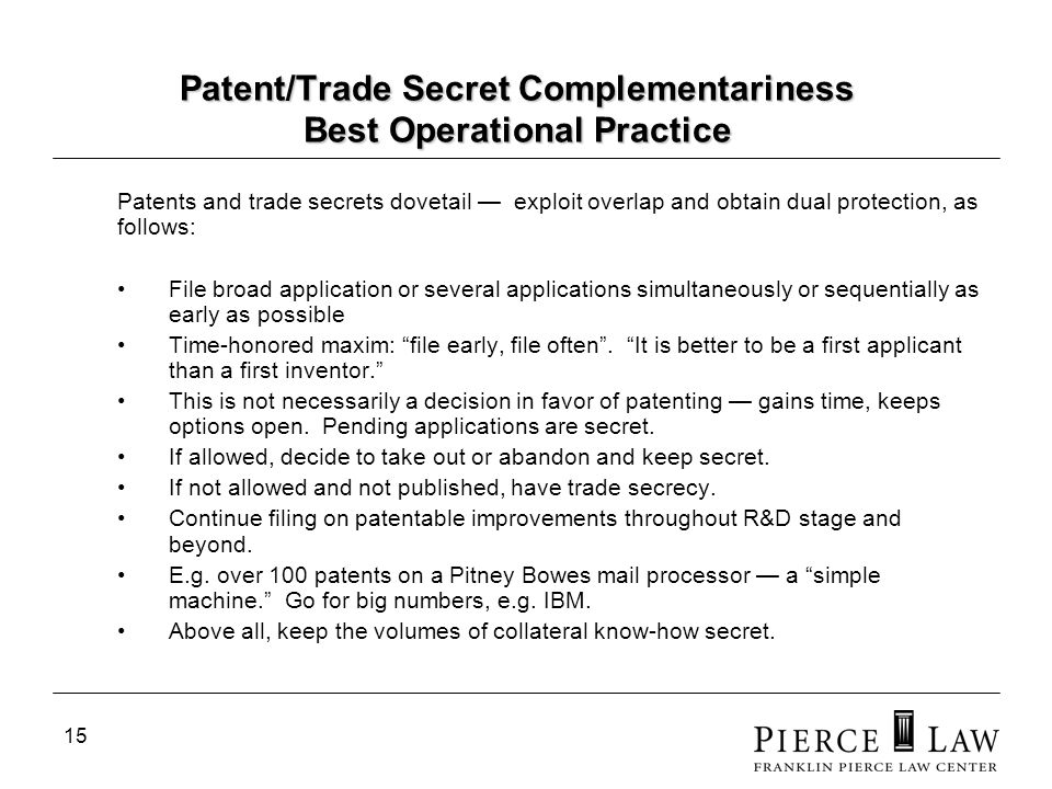 15 Patent/Trade Secret Complementariness Best Operational Practice Patents and trade secrets dovetail exploit overlap and obtain dual protection, as follows: File broad application or several applications simultaneously or sequentially as early as possible Time-honored maxim: file early, file often.
