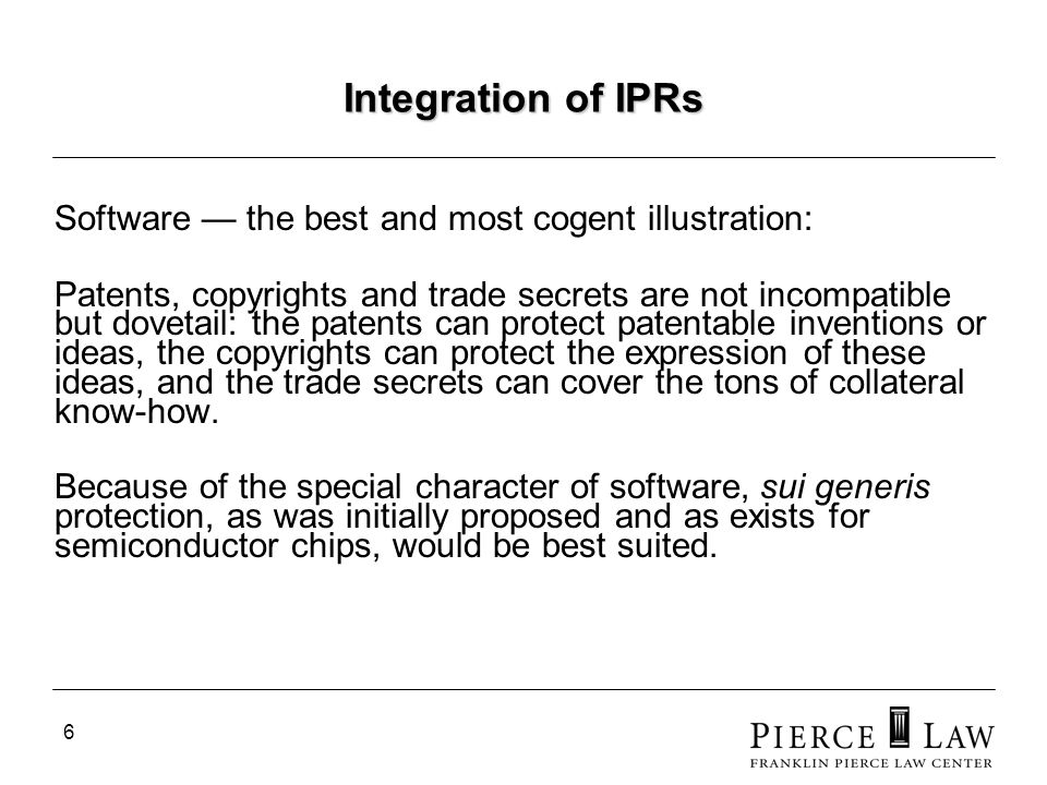 6 Integration of IPRs Software the best and most cogent illustration: Patents, copyrights and trade secrets are not incompatible but dovetail: the patents can protect patentable inventions or ideas, the copyrights can protect the expression of these ideas, and the trade secrets can cover the tons of collateral know-how.