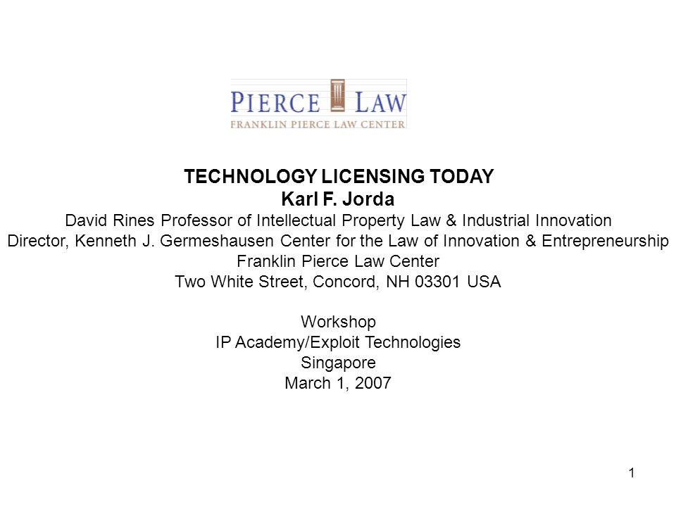 1 TECHNOLOGY LICENSING TODAY Karl F. Jorda David Rines Professor of Intellectual Property Law & Industrial Innovation Director, Kenneth J. Germeshause