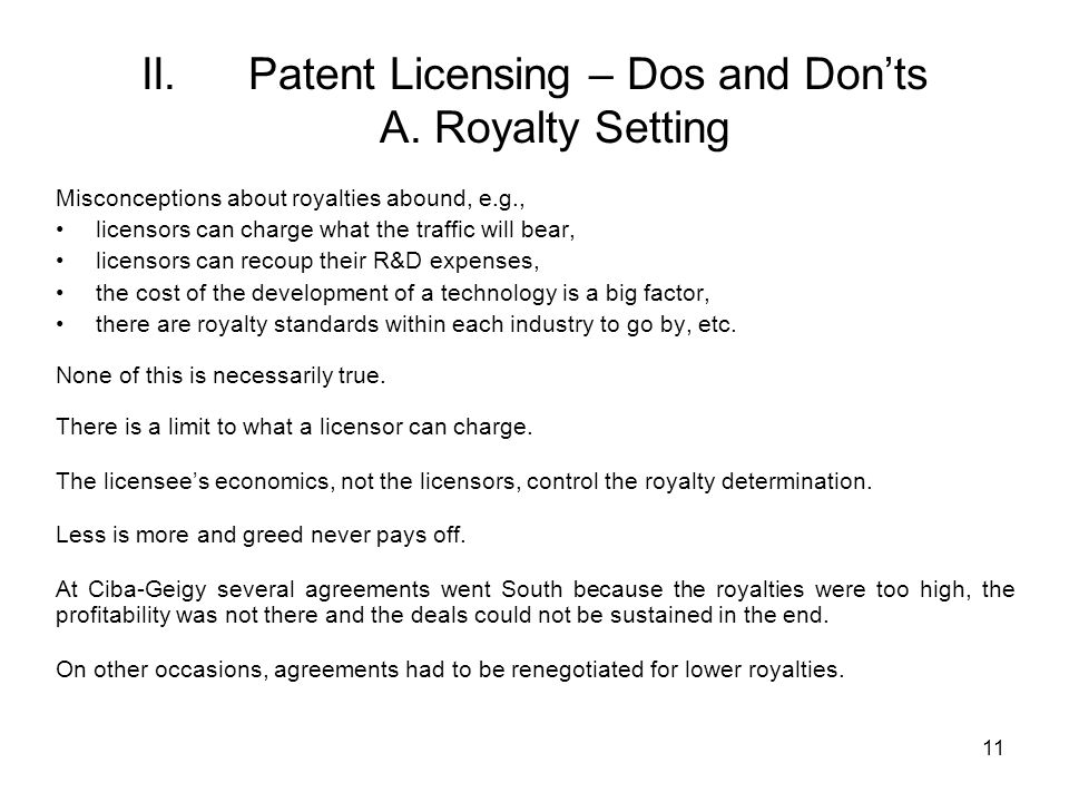 11 II. Patent Licensing – Dos and Donts A. Royalty Setting Misconceptions about royalties abound, e.g., licensors can charge what the traffic will bea