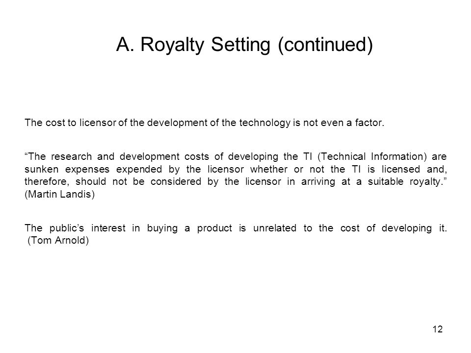 12 A. Royalty Setting (continued) The cost to licensor of the development of the technology is not even a factor. The research and development costs o