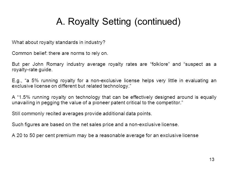 13 A. Royalty Setting (continued) What about royalty standards in industry? Common belief: there are norms to rely on. But per John Romary industry av