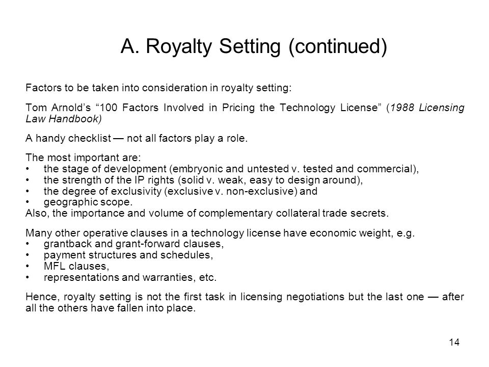 14 A. Royalty Setting (continued) Factors to be taken into consideration in royalty setting: Tom Arnolds 100 Factors Involved in Pricing the Technolog