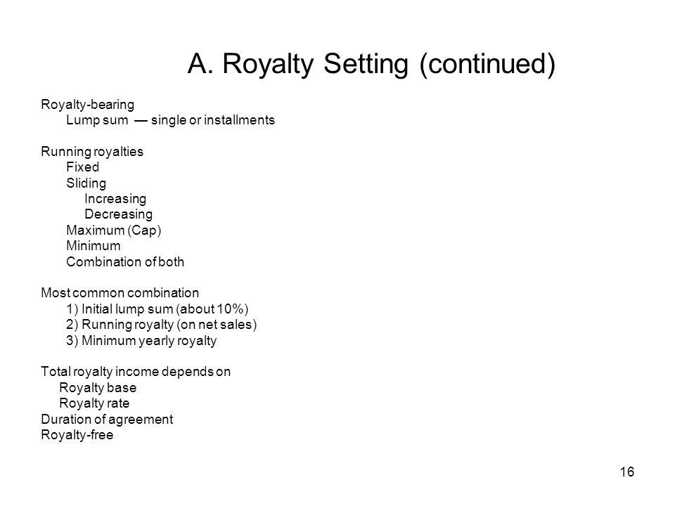 16 A. Royalty Setting (continued) Royalty-bearing Lump sum single or installments Running royalties Fixed Sliding Increasing Decreasing Maximum (Cap)