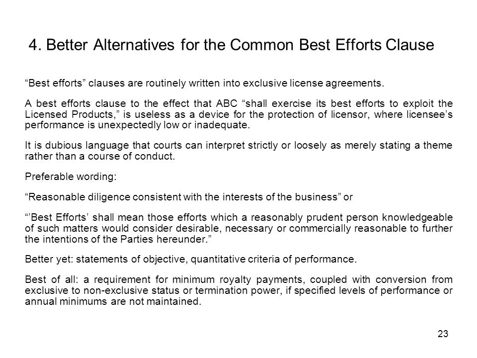 23 4. Better Alternatives for the Common Best Efforts Clause Best efforts clauses are routinely written into exclusive license agreements. A best effo