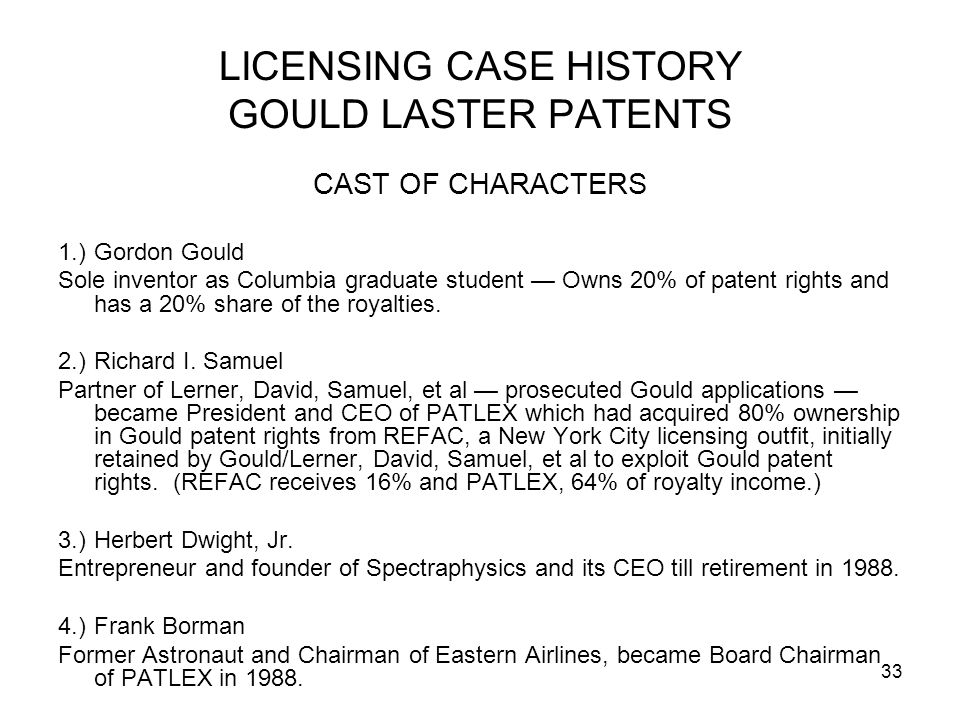 33 LICENSING CASE HISTORY GOULD LASTER PATENTS CAST OF CHARACTERS 1.)Gordon Gould Sole inventor as Columbia graduate student Owns 20% of patent rights