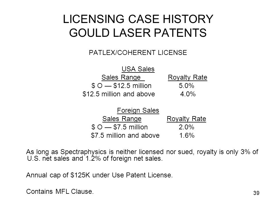39 LICENSING CASE HISTORY GOULD LASER PATENTS PATLEX/COHERENT LICENSE USA Sales Sales Range Royalty Rate $ O $12.5 million 5.0% $12.5 million and abov