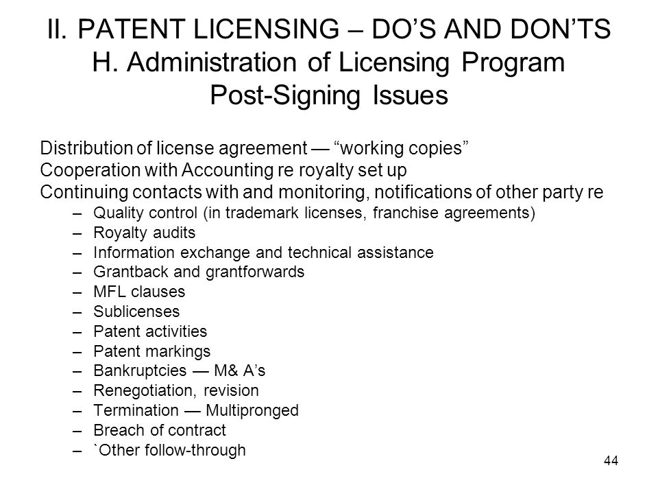44 II. PATENT LICENSING – DOS AND DONTS H. Administration of Licensing Program Post-Signing Issues Distribution of license agreement working copies Co