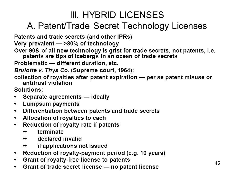 45 III. HYBRID LICENSES A. Patent/Trade Secret Technology Licenses Patents and trade secrets (and other IPRs) Very prevalent >80% of technology Over 9