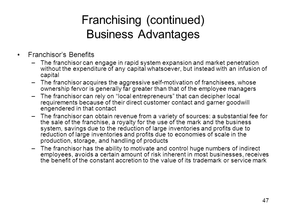 47 Franchising (continued) Business Advantages Franchisors Benefits –The franchisor can engage in rapid system expansion and market penetration without the expenditure of any capital whatsoever, but instead with an infusion of capital –The franchisor acquires the aggressive self-motivation of franchisees, whose ownership fervor is generally far greater than that of the employee managers –The franchisor can rely on local entrepreneurs that can decipher local requirements because of their direct customer contact and garner goodwill engendered in that contact –The franchisor can obtain revenue from a variety of sources: a substantial fee for the sale of the franchise, a royalty for the use of the mark and the business system, savings due to the reduction of large inventories and profits due to reduction of large inventories and profits due to economies of scale in the production, storage, and handling of products –The franchisor has the ability to motivate and control huge numbers of indirect employees, avoids a certain amount of risk inherent in most businesses, receives the benefit of the constant accretion to the value of its trademark or service mark