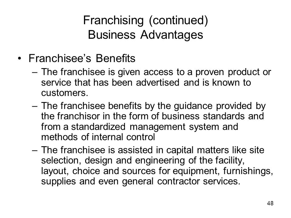 48 Franchising (continued) Business Advantages Franchisees Benefits –The franchisee is given access to a proven product or service that has been adver
