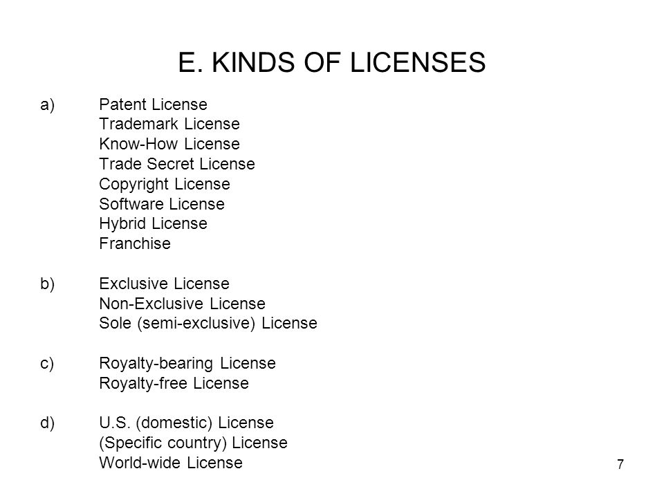 7 E. KINDS OF LICENSES a)Patent License Trademark License Know-How License Trade Secret License Copyright License Software License Hybrid License Fran