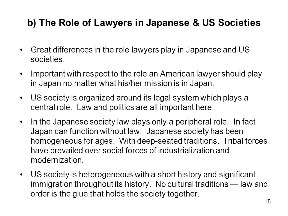 15 b) The Role of Lawyers in Japanese & US Societies Great differences in the role lawyers play in Japanese and US societies.