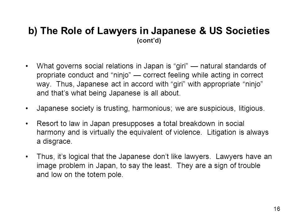 16 b) The Role of Lawyers in Japanese & US Societies (contd) What governs social relations in Japan is giri natural standards of propriate conduct and ninjo correct feeling while acting in correct way.