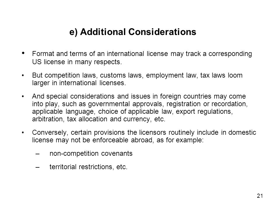 21 e) Additional Considerations Format and terms of an international license may track a corresponding US license in many respects.