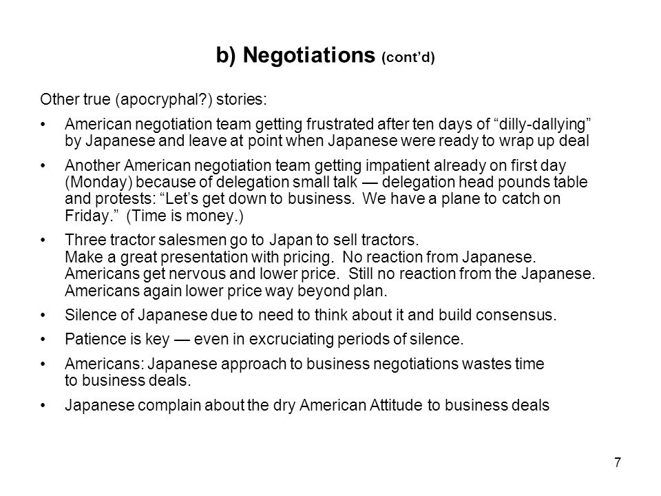 7 b) Negotiations (contd) Other true (apocryphal ) stories: American negotiation team getting frustrated after ten days of dilly-dallying by Japanese and leave at point when Japanese were ready to wrap up deal Another American negotiation team getting impatient already on first day (Monday) because of delegation small talk delegation head pounds table and protests: Lets get down to business.