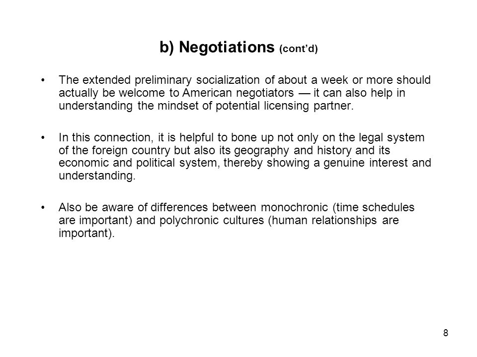8 b) Negotiations (contd) The extended preliminary socialization of about a week or more should actually be welcome to American negotiators it can also help in understanding the mindset of potential licensing partner.