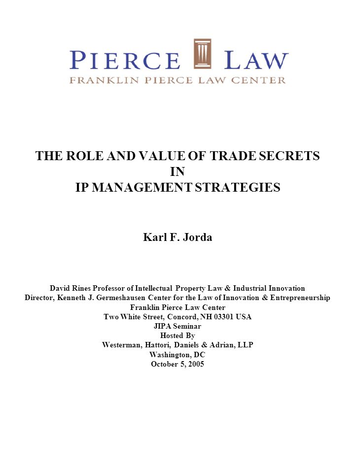THE ROLE AND VALUE OF TRADE SECRETS IN IP MANAGEMENT STRATEGIES Karl F. Jorda David Rines Professor of Intellectual Property Law & Industrial Innovati