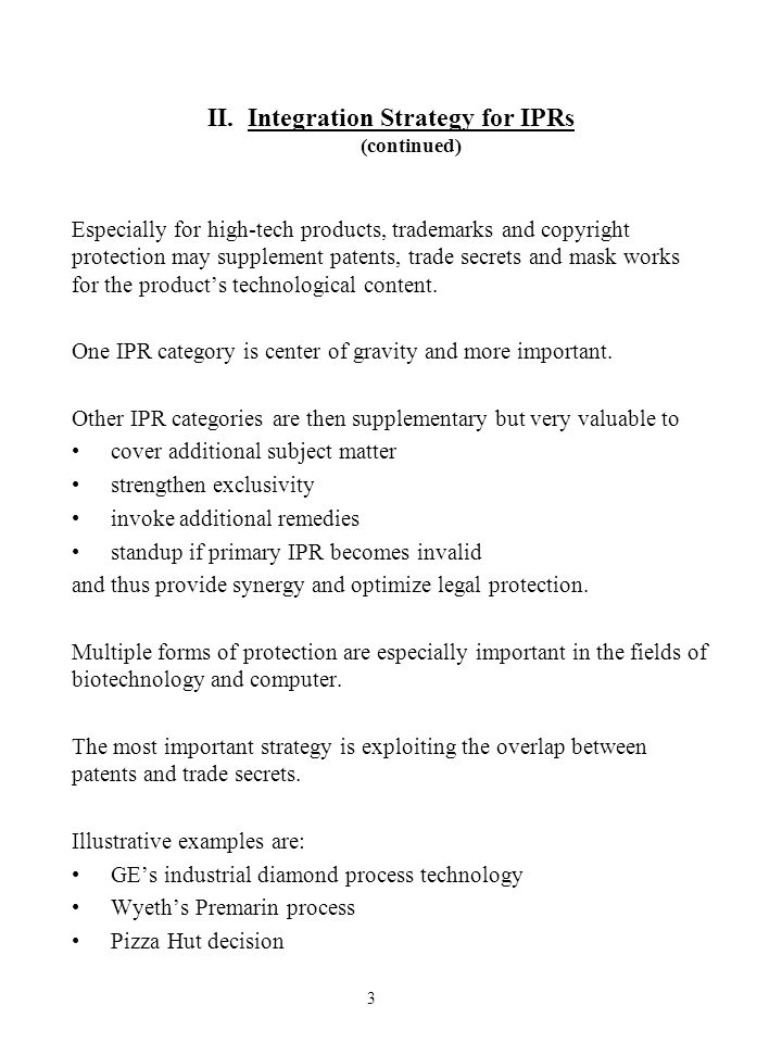II.Integration Strategy for IPRs (continued) Especially for high-tech products, trademarks and copyright protection may supplement patents, trade secr
