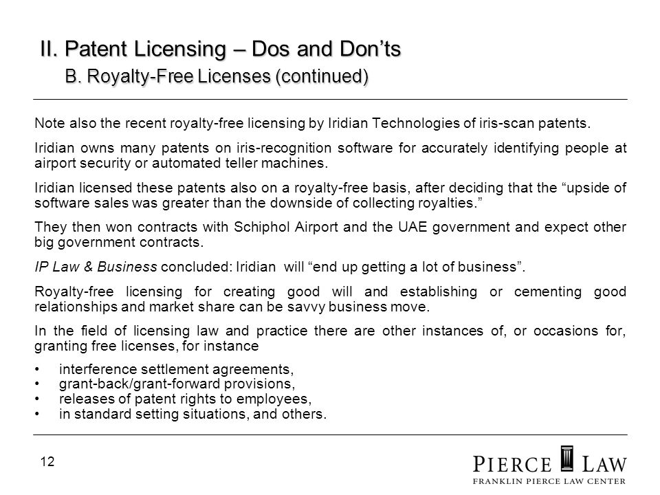 12 II. Patent Licensing – Dos and Donts B. Royalty-Free Licenses (continued) Note also the recent royalty-free licensing by Iridian Technologies of ir